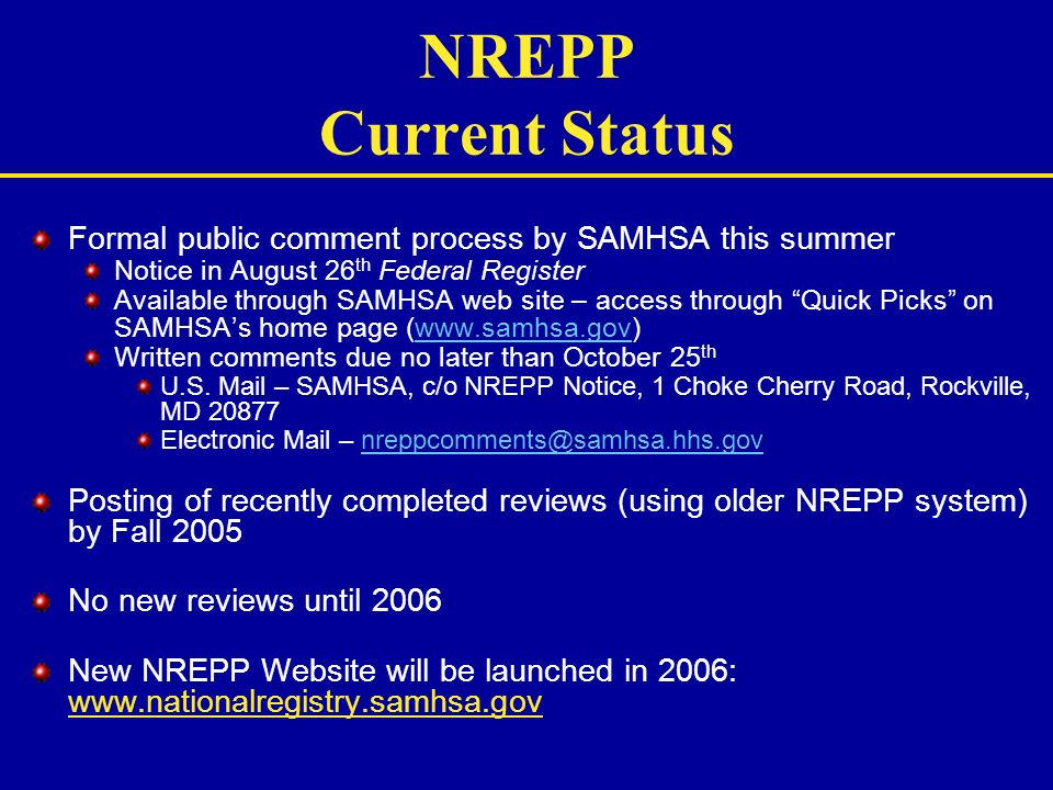 NREPP Current Status Formal public comment process by SAMHSA this summer Notice in August 26 th Federal Register Available through SAMHSA web site – a
