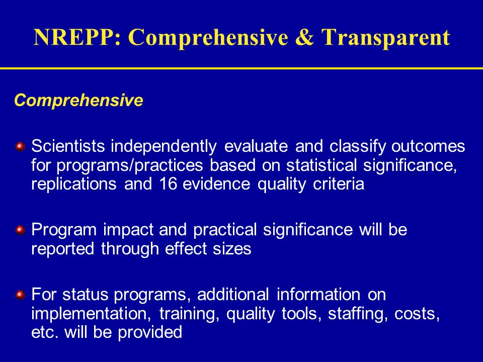 NREPP: Comprehensive & Transparent Comprehensive Scientists independently evaluate and classify outcomes for programs/practices based on statistical s