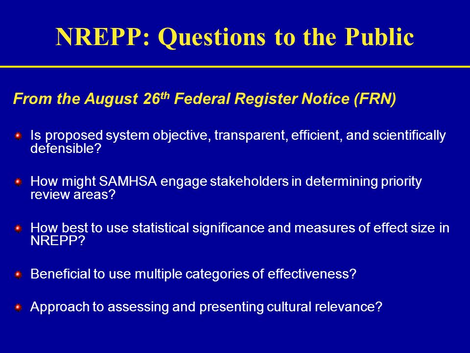 NREPP: Questions to the Public From the August 26 th Federal Register Notice (FRN) Is proposed system objective, transparent, efficient, and scientifi