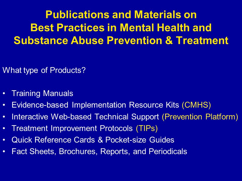What type of Products? Training Manuals Evidence-based Implementation Resource Kits (CMHS) Interactive Web-based Technical Support (Prevention Platfor