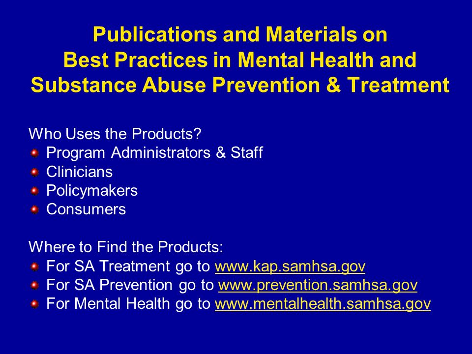Who Uses the Products? Program Administrators & Staff Clinicians Policymakers Consumers Where to Find the Products: For SA Treatment go to www.kap.sam