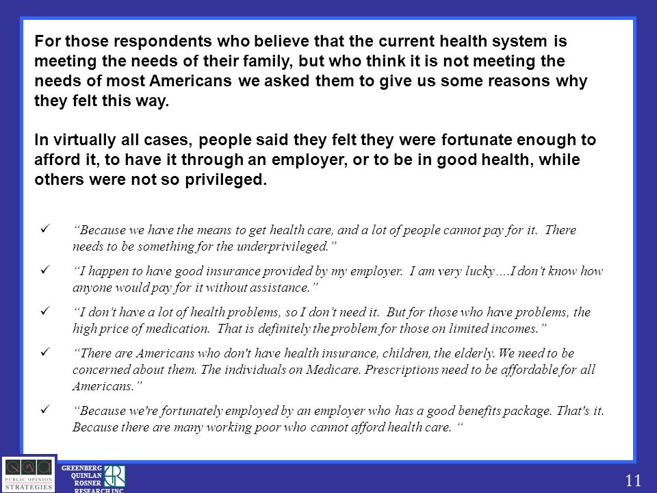 11 GREENBERG QUINLAN ROSNER RESEARCH INC For those respondents who believe that the current health system is meeting the needs of their family, but who think it is not meeting the needs of most Americans we asked them to give us some reasons why they felt this way.