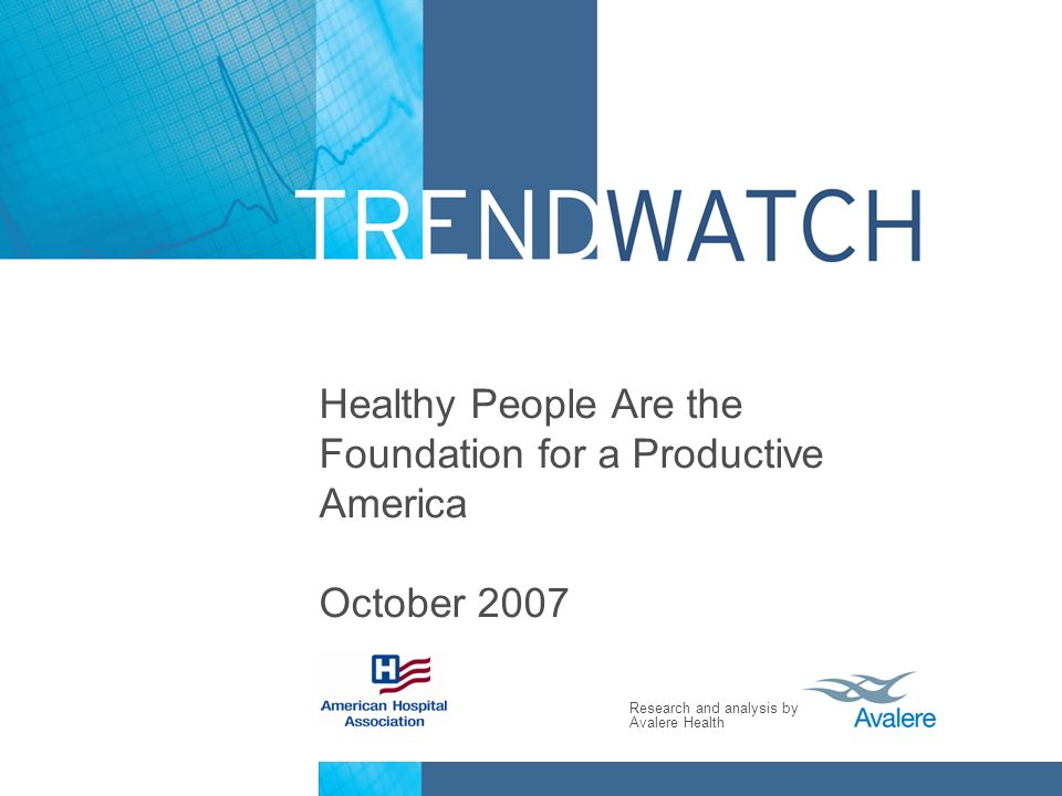 Research and analysis by Avalere Health Healthy People Are the Foundation for a Productive America October 2007