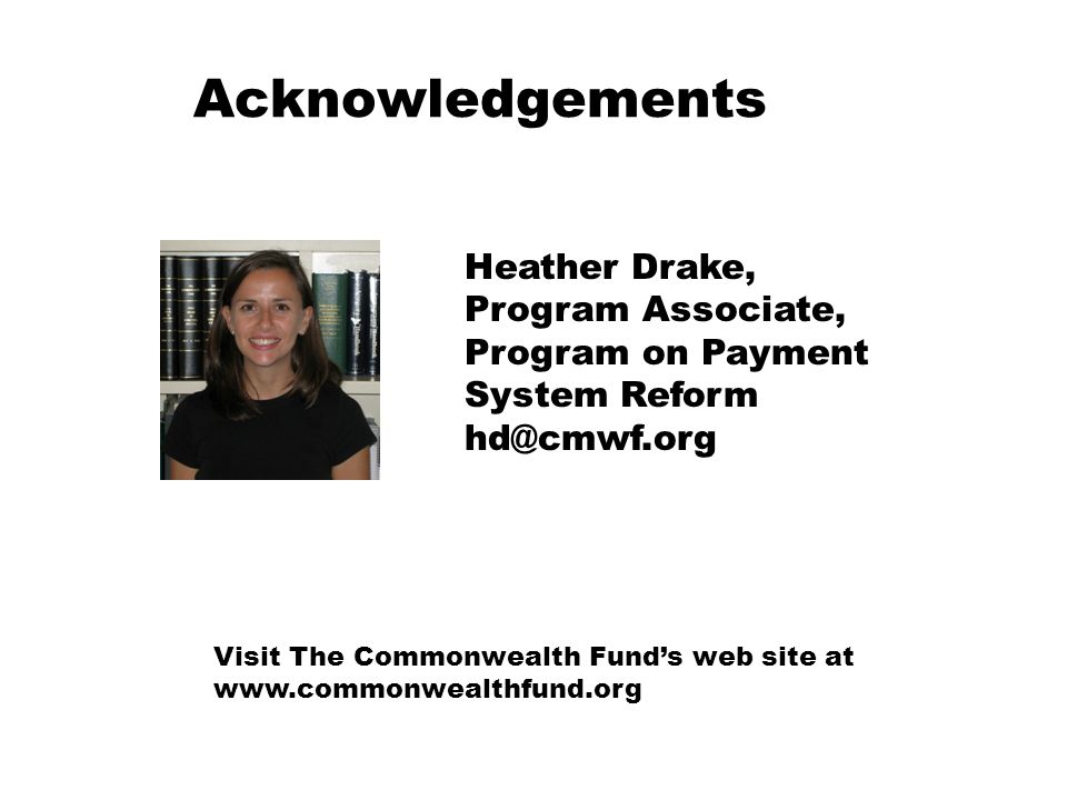 Acknowledgements Heather Drake, Program Associate, Program on Payment System Reform hd@cmwf.org Visit The Commonwealth Funds web site at www.commonwea