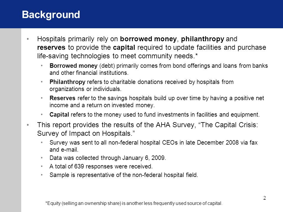 2 Background Hospitals primarily rely on borrowed money, philanthropy and reserves to provide the capital required to update facilities and purchase life-saving technologies to meet community needs.* Borrowed money (debt) primarily comes from bond offerings and loans from banks and other financial institutions.