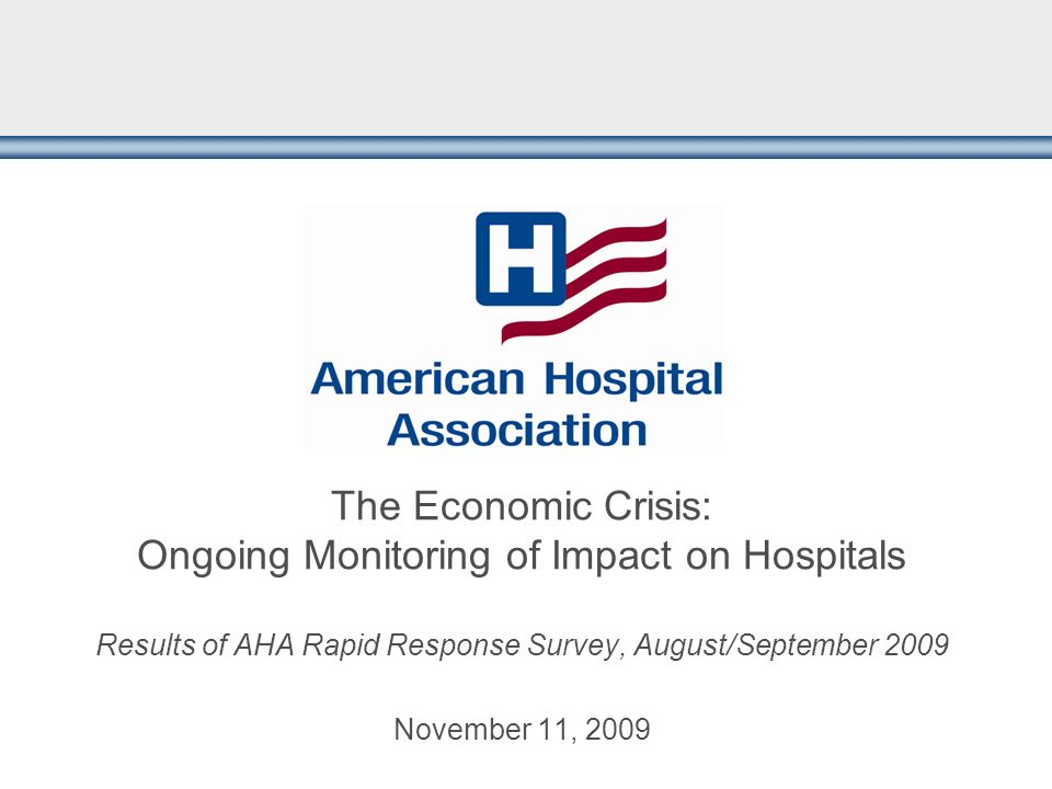 The Economic Crisis: Ongoing Monitoring of Impact on Hospitals Results of AHA Rapid Response Survey, August/September 2009 November 11, 2009