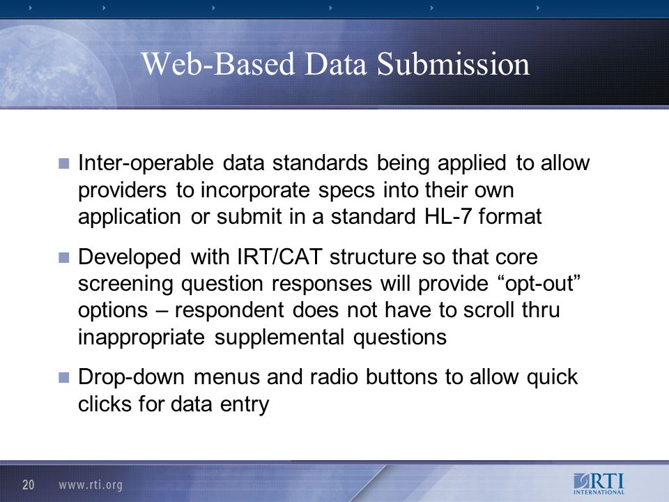 20 Web-Based Data Submission Inter-operable data standards being applied to allow providers to incorporate specs into their own application or submit in a standard HL-7 format Developed with IRT/CAT structure so that core screening question responses will provide opt-out options – respondent does not have to scroll thru inappropriate supplemental questions Drop-down menus and radio buttons to allow quick clicks for data entry