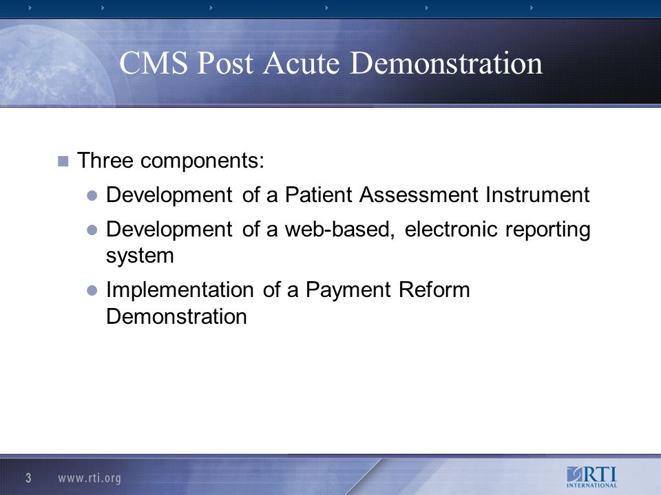 4 Patient Assessment Instrument Development Sponsored by CMS, Office of Clinical Standards and Quality Project Officer: Judith Tobin, CMS Principal Investigator/RTI Team: Barbara Gage, Shula Bernard, Roberta Constantine, Melissa Morley, Mel Ingber Co- Principal Investigators: Allen Heinemann, Trudy Mallinson, Anne Deutsch, David Cella, Richard Gershon Consultants: Margaret Stineman, Deborah Saliba, Patrick Murray, and Chris Murtaugh Input by pilot test participants, including workgroup participation by RML and on-going input by participating acute hospitals, LTCHs, IRFs, SNFs, and HHAs
