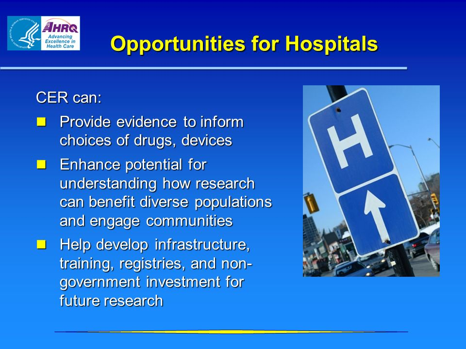 Opportunities for Hospitals CER can: Provide evidence to inform choices of drugs, devices Provide evidence to inform choices of drugs, devices Enhance
