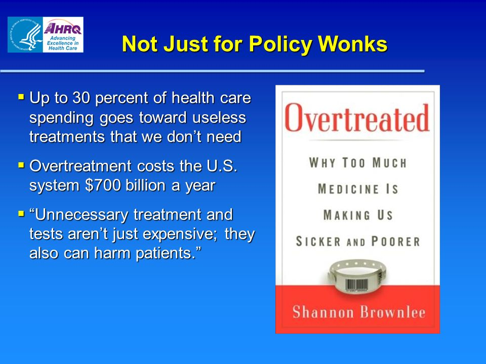 Not Just for Policy Wonks Up to 30 percent of health care spending goes toward useless treatments that we dont need Up to 30 percent of health care sp