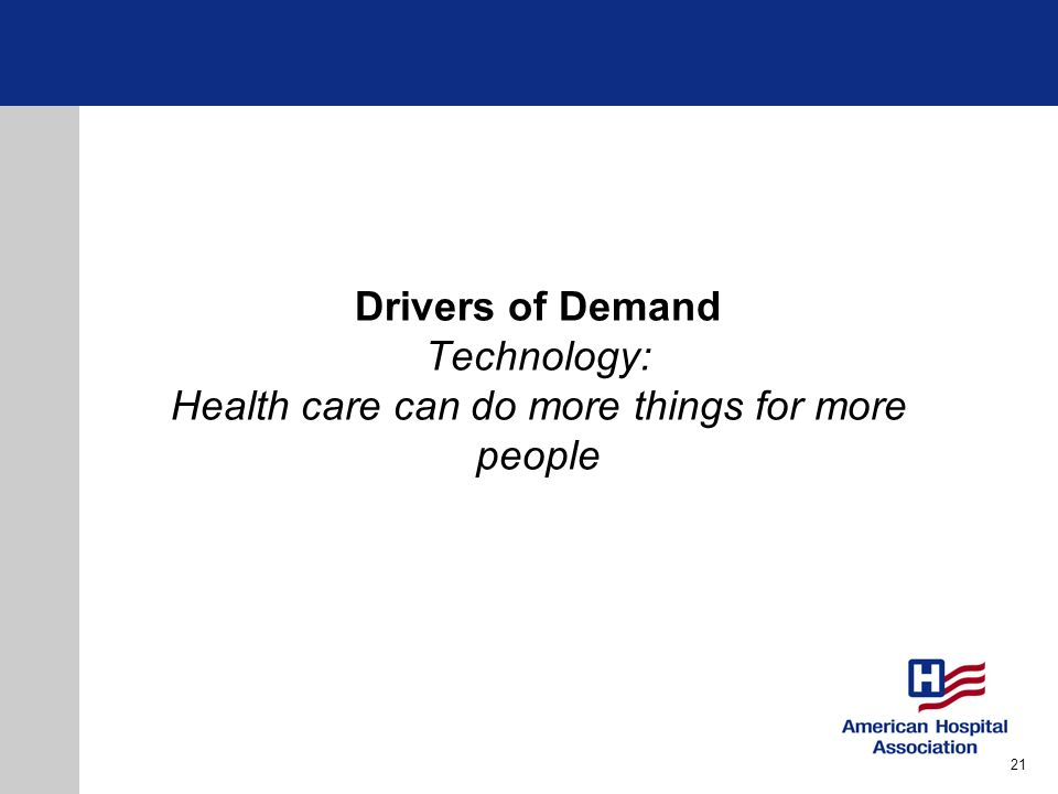 Drivers of Demand Technology: Health care can do more things for more people 21