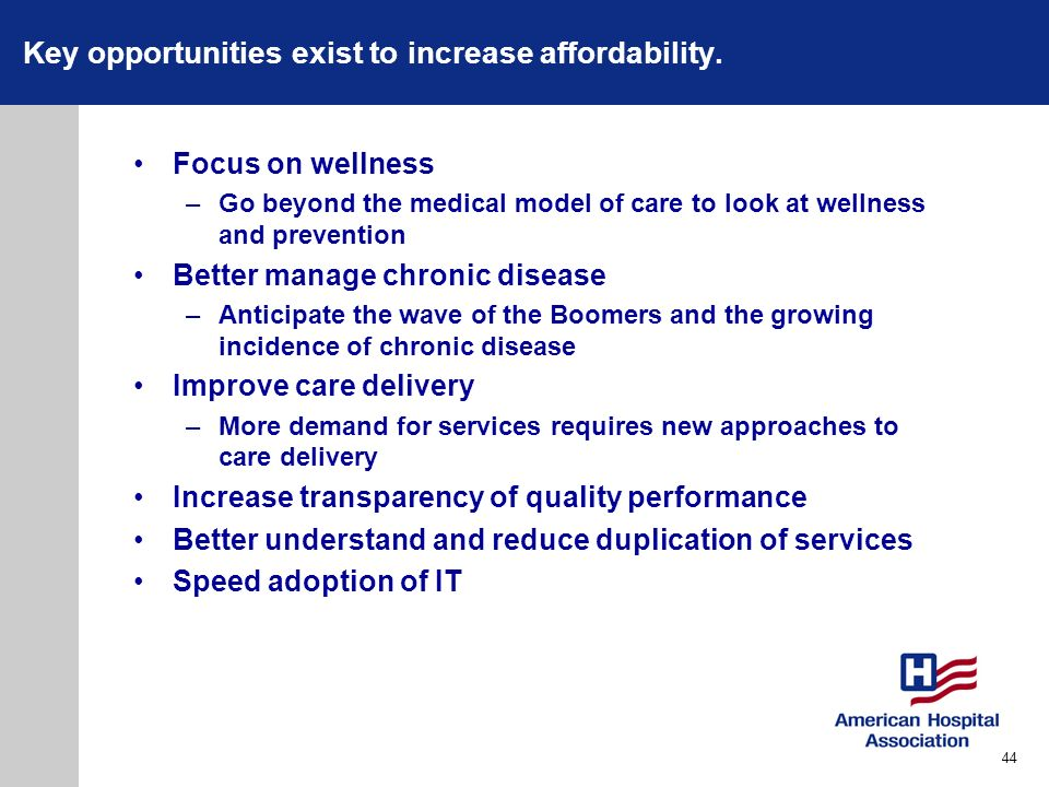 Key opportunities exist to increase affordability. Focus on wellness –Go beyond the medical model of care to look at wellness and prevention Better ma