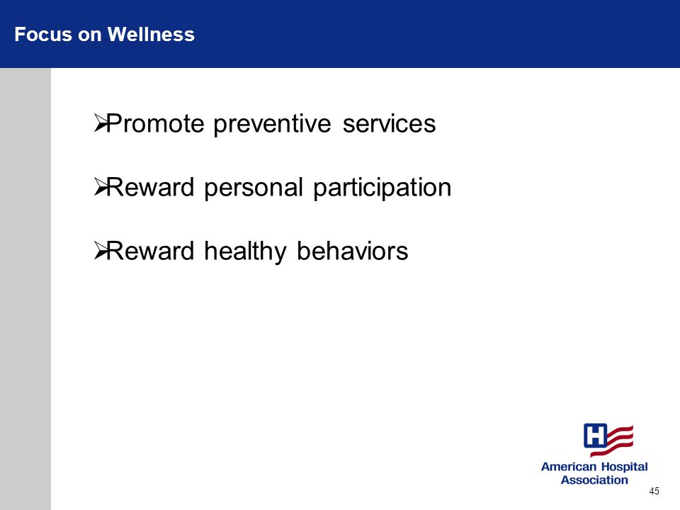 Focus on Wellness Promote preventive services Reward personal participation Reward healthy behaviors 45
