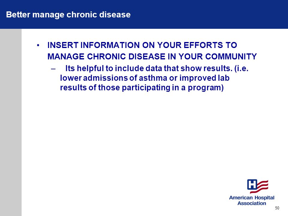 Better manage chronic disease INSERT INFORMATION ON YOUR EFFORTS TO MANAGE CHRONIC DISEASE IN YOUR COMMUNITY –Its helpful to include data that show re