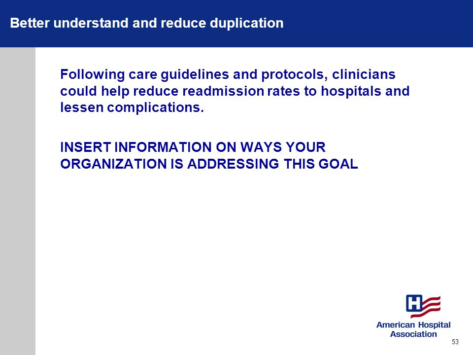 Better understand and reduce duplication Following care guidelines and protocols, clinicians could help reduce readmission rates to hospitals and less