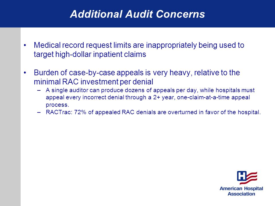 Additional Audit Concerns Medical record request limits are inappropriately being used to target high-dollar inpatient claims Burden of case-by-case appeals is very heavy, relative to the minimal RAC investment per denial –A single auditor can produce dozens of appeals per day, while hospitals must appeal every incorrect denial through a 2+ year, one-claim-at-a-time appeal process.