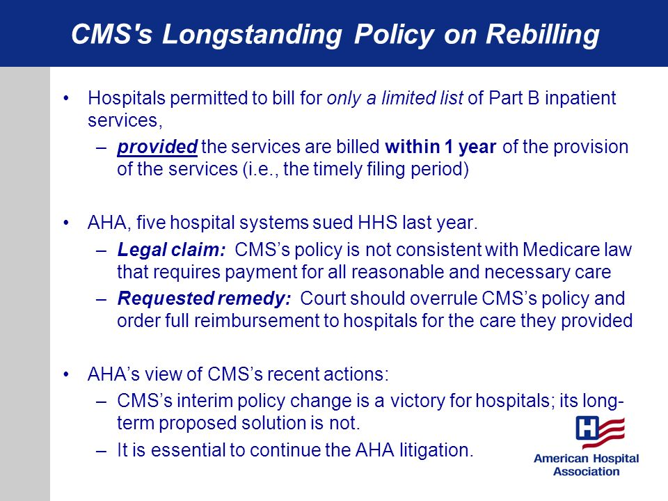 CMS s Longstanding Policy on Rebilling Hospitals permitted to bill for only a limited list of Part B inpatient services, –provided the services are billed within 1 year of the provision of the services (i.e., the timely filing period) AHA, five hospital systems sued HHS last year.