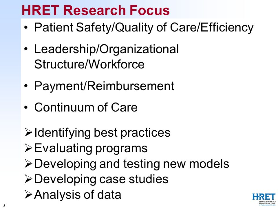 3 HRET Research Focus Patient Safety/Quality of Care/Efficiency Leadership/Organizational Structure/Workforce Payment/Reimbursement Continuum of Care