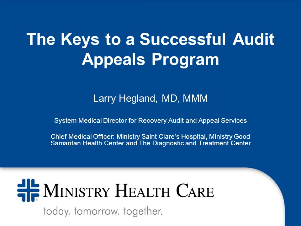The Keys to a Successful Audit Appeals Program Larry Hegland, MD, MMM System Medical Director for Recovery Audit and Appeal Services Chief Medical Officer: Ministry Saint Clares Hospital, Ministry Good Samaritan Health Center and The Diagnostic and Treatment Center