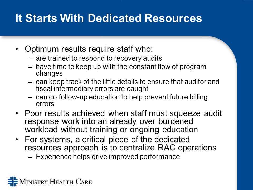 It Starts With Dedicated Resources Optimum results require staff who: –are trained to respond to recovery audits –have time to keep up with the constant flow of program changes –can keep track of the little details to ensure that auditor and fiscal intermediary errors are caught –can do follow-up education to help prevent future billing errors Poor results achieved when staff must squeeze audit response work into an already over burdened workload without training or ongoing education For systems, a critical piece of the dedicated resources approach is to centralize RAC operations –Experience helps drive improved performance