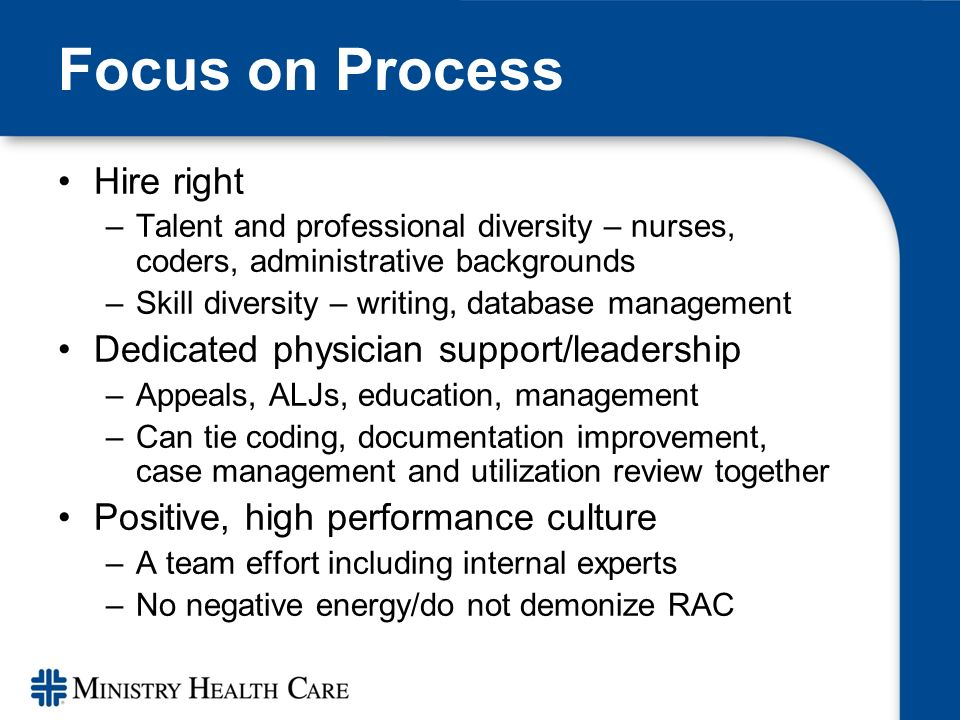 Focus on Process Hire right –Talent and professional diversity – nurses, coders, administrative backgrounds –Skill diversity – writing, database management Dedicated physician support/leadership –Appeals, ALJs, education, management –Can tie coding, documentation improvement, case management and utilization review together Positive, high performance culture –A team effort including internal experts –No negative energy/do not demonize RAC