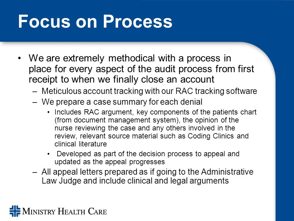 Focus on Process We are extremely methodical with a process in place for every aspect of the audit process from first receipt to when we finally close an account –Meticulous account tracking with our RAC tracking software –We prepare a case summary for each denial Includes RAC argument, key components of the patients chart (from document management system), the opinion of the nurse reviewing the case and any others involved in the review, relevant source material such as Coding Clinics and clinical literature Developed as part of the decision process to appeal and updated as the appeal progresses –All appeal letters prepared as if going to the Administrative Law Judge and include clinical and legal arguments