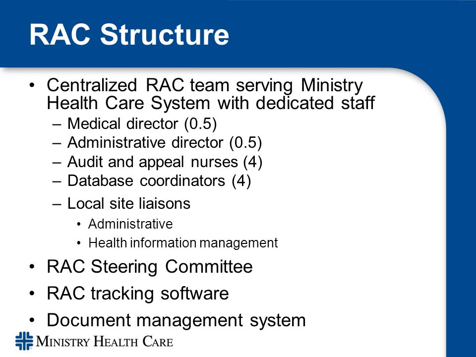 RAC Structure Centralized RAC team serving Ministry Health Care System with dedicated staff –Medical director (0.5) –Administrative director (0.5) –Audit and appeal nurses (4) –Database coordinators (4) –Local site liaisons Administrative Health information management RAC Steering Committee RAC tracking software Document management system