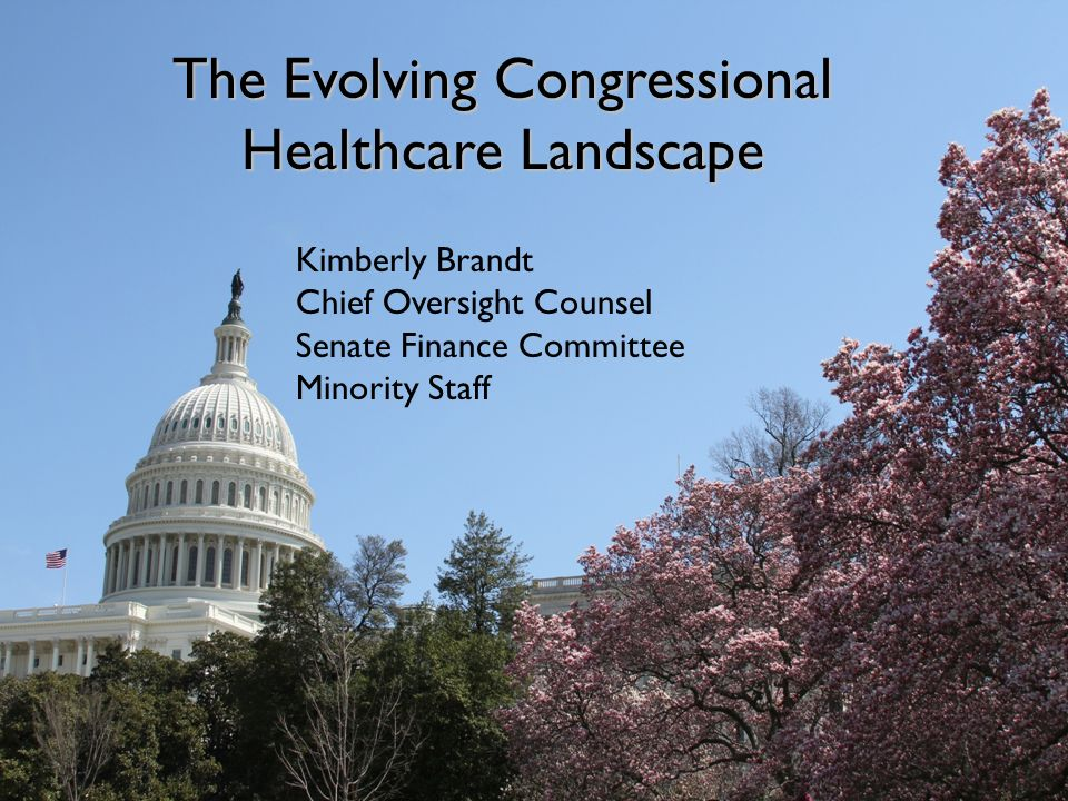 The Evolving Congressional Healthcare Landscape: Outlook Fall 2012/Spring 2013 Kimberly Brandt Chief Oversight Counsel Senate Finance Committee, Minority Staff The Evolving Congressional Healthcare Landscape Kimberly Brandt Chief Oversight Counsel Senate Finance Committee Minority Staff