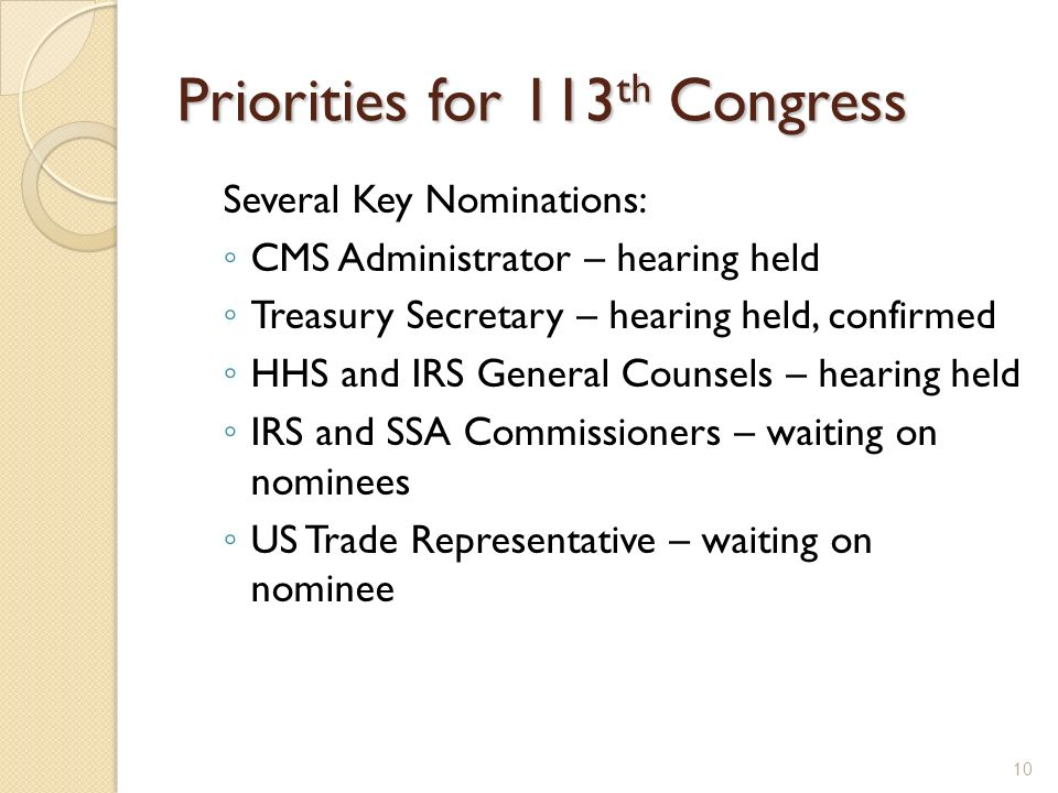 Priorities for 113 th Congress Several Key Nominations: CMS Administrator – hearing held Treasury Secretary – hearing held, confirmed HHS and IRS Gene