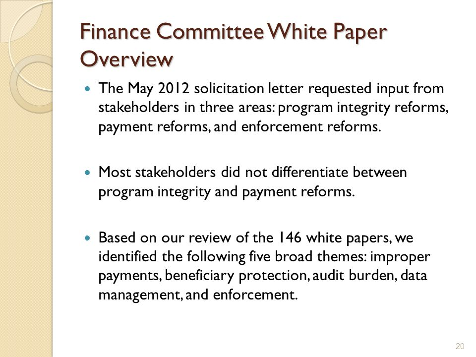 Finance Committee White Paper Overview The May 2012 solicitation letter requested input from stakeholders in three areas: program integrity reforms, payment reforms, and enforcement reforms.