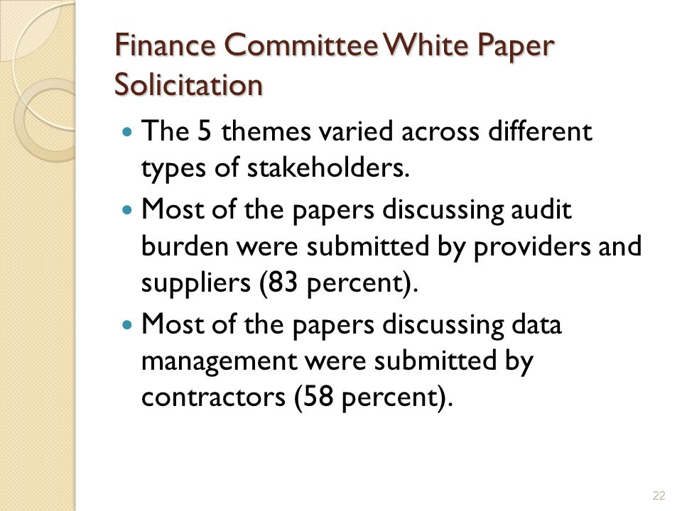 Finance Committee White Paper Solicitation The 5 themes varied across different types of stakeholders. Most of the papers discussing audit burden were