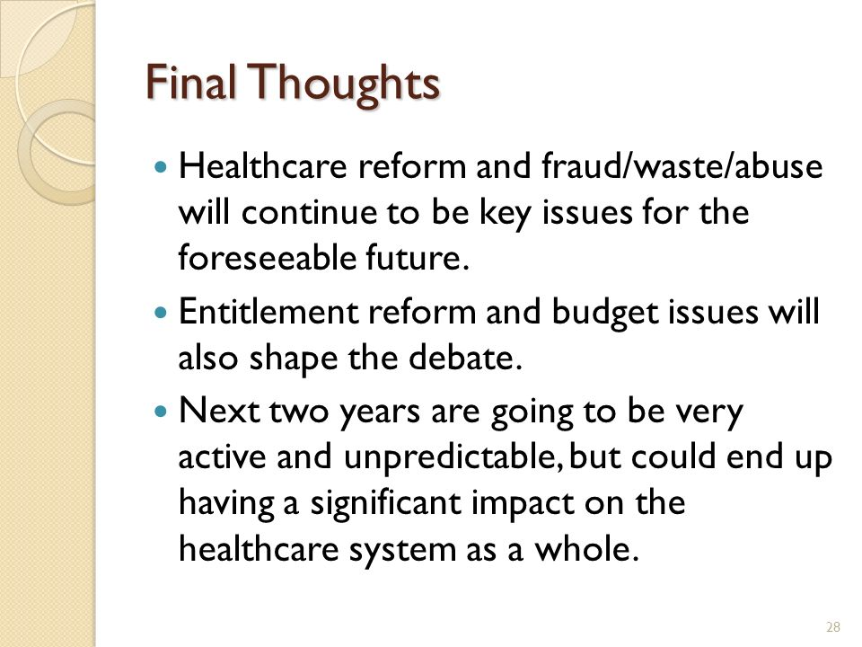 Final Thoughts Healthcare reform and fraud/waste/abuse will continue to be key issues for the foreseeable future. Entitlement reform and budget issues
