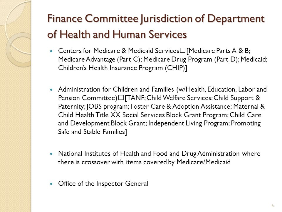 Finance Committee Jurisdiction of Department of Health and Human Services Centers for Medicare & Medicaid Services [Medicare Parts A & B; Medicare Advantage (Part C); Medicare Drug Program (Part D); Medicaid; Childrens Health Insurance Program (CHIP)] Administration for Children and Families (w/Health, Education, Labor and Pension Committee) [TANF; Child Welfare Services; Child Support & Paternity; JOBS program; Foster Care & Adoption Assistance; Maternal & Child Health Title XX Social Services Block Grant Program; Child Care and Development Block Grant; Independent Living Program; Promoting Safe and Stable Families] National Institutes of Health and Food and Drug Administration where there is crossover with items covered by Medicare/Medicaid Office of the Inspector General 6