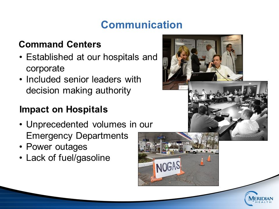 Communication Command Centers Established at our hospitals and corporate Included senior leaders with decision making authority Impact on Hospitals Unprecedented volumes in our Emergency Departments Power outages Lack of fuel/gasoline