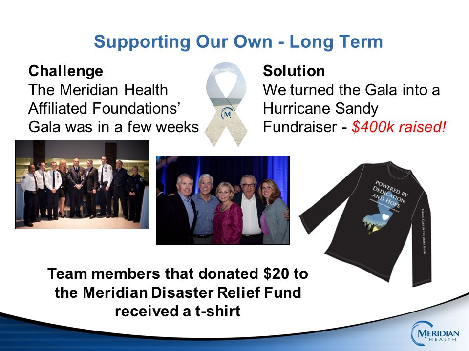 Supporting Our Own - Long Term Team members that donated $20 to the Meridian Disaster Relief Fund received a t-shirt Challenge The Meridian Health Affiliated Foundations Gala was in a few weeks Solution We turned the Gala into a Hurricane Sandy Fundraiser - $400k raised!