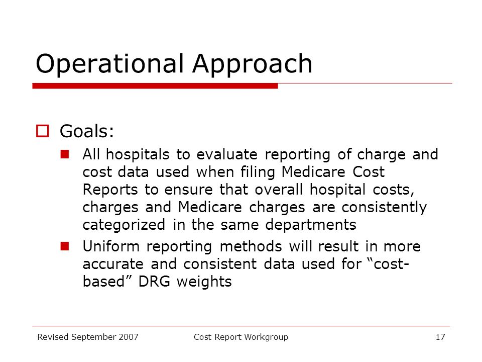Revised September 2007Cost Report Workgroup17 Operational Approach Goals: All hospitals to evaluate reporting of charge and cost data used when filing Medicare Cost Reports to ensure that overall hospital costs, charges and Medicare charges are consistently categorized in the same departments Uniform reporting methods will result in more accurate and consistent data used for cost- based DRG weights