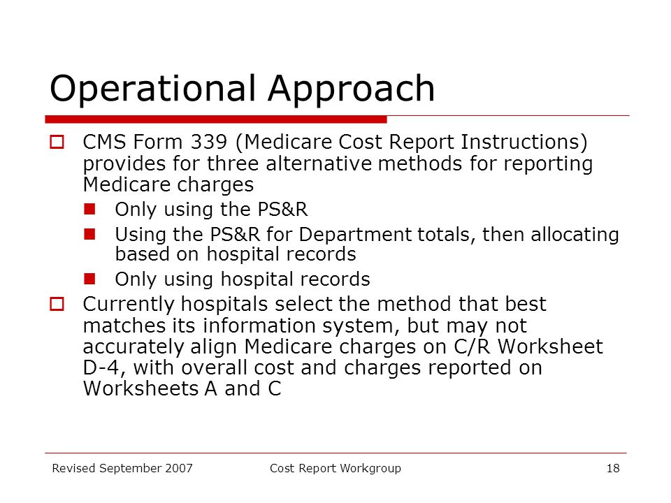 Revised September 2007Cost Report Workgroup18 Operational Approach CMS Form 339 (Medicare Cost Report Instructions) provides for three alternative methods for reporting Medicare charges Only using the PS&R Using the PS&R for Department totals, then allocating based on hospital records Only using hospital records Currently hospitals select the method that best matches its information system, but may not accurately align Medicare charges on C/R Worksheet D-4, with overall cost and charges reported on Worksheets A and C