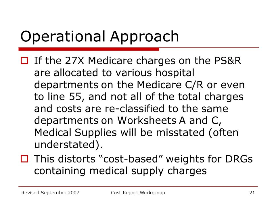 Revised September 2007Cost Report Workgroup21 Operational Approach If the 27X Medicare charges on the PS&R are allocated to various hospital departments on the Medicare C/R or even to line 55, and not all of the total charges and costs are re-classified to the same departments on Worksheets A and C, Medical Supplies will be misstated (often understated).