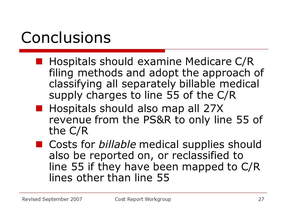 Revised September 2007Cost Report Workgroup27 Conclusions Hospitals should examine Medicare C/R filing methods and adopt the approach of classifying all separately billable medical supply charges to line 55 of the C/R Hospitals should also map all 27X revenue from the PS&R to only line 55 of the C/R Costs for billable medical supplies should also be reported on, or reclassified to line 55 if they have been mapped to C/R lines other than line 55