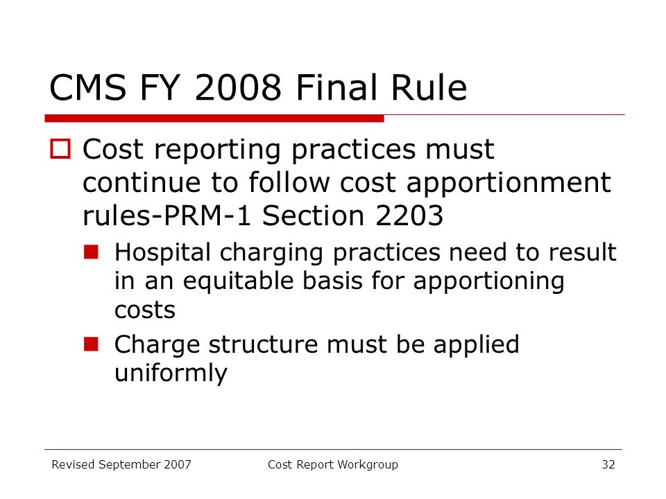 Revised September 2007Cost Report Workgroup32 CMS FY 2008 Final Rule Cost reporting practices must continue to follow cost apportionment rules-PRM-1 Section 2203 Hospital charging practices need to result in an equitable basis for apportioning costs Charge structure must be applied uniformly