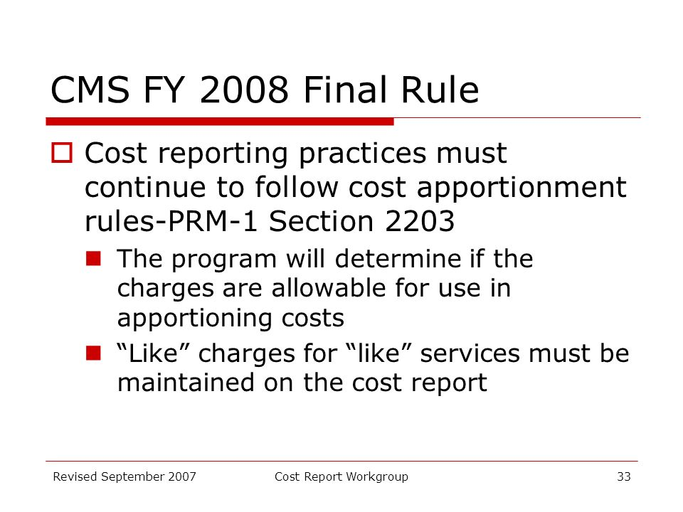 Revised September 2007Cost Report Workgroup33 CMS FY 2008 Final Rule Cost reporting practices must continue to follow cost apportionment rules-PRM-1 Section 2203 The program will determine if the charges are allowable for use in apportioning costs Like charges for like services must be maintained on the cost report