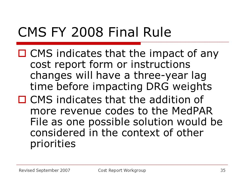 Revised September 2007Cost Report Workgroup35 CMS FY 2008 Final Rule CMS indicates that the impact of any cost report form or instructions changes will have a three-year lag time before impacting DRG weights CMS indicates that the addition of more revenue codes to the MedPAR File as one possible solution would be considered in the context of other priorities