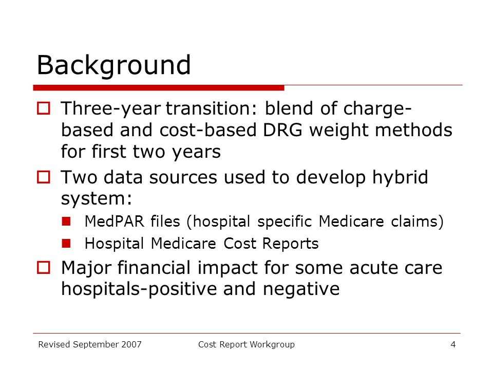 Revised September 2007Cost Report Workgroup4 Background Three-year transition: blend of charge- based and cost-based DRG weight methods for first two years Two data sources used to develop hybrid system: MedPAR files (hospital specific Medicare claims) Hospital Medicare Cost Reports Major financial impact for some acute care hospitals-positive and negative