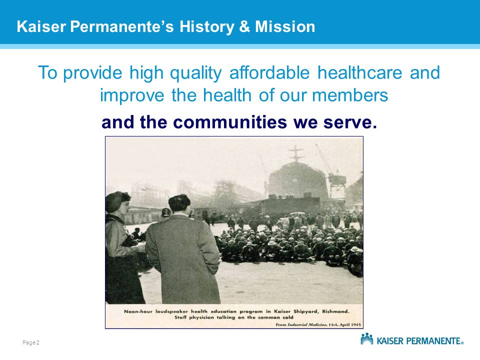 Page 2 Kaiser Permanentes History & Mission To provide high quality affordable healthcare and improve the health of our members and the communities we serve.