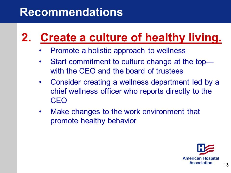 Recommendations 2.Create a culture of healthy living. Promote a holistic approach to wellness Start commitment to culture change at the top with the C