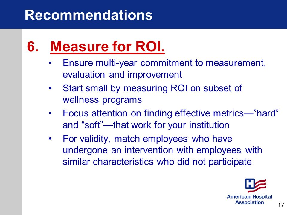 Recommendations 6. Measure for ROI. Ensure multi-year commitment to measurement, evaluation and improvement Start small by measuring ROI on subset of