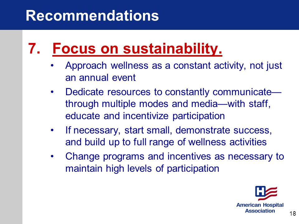 Recommendations 7. Focus on sustainability. Approach wellness as a constant activity, not just an annual event Dedicate resources to constantly commun