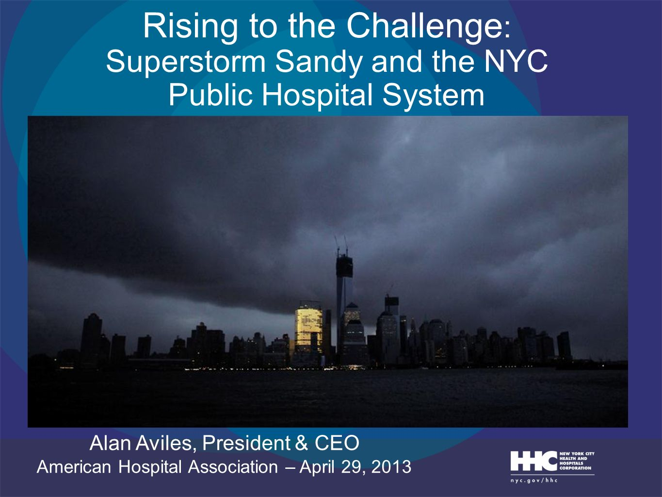 Rising to the Challenge : Superstorm Sandy and the NYC Public Hospital System Alan Aviles, President & CEO American Hospital Association – April 29, 2