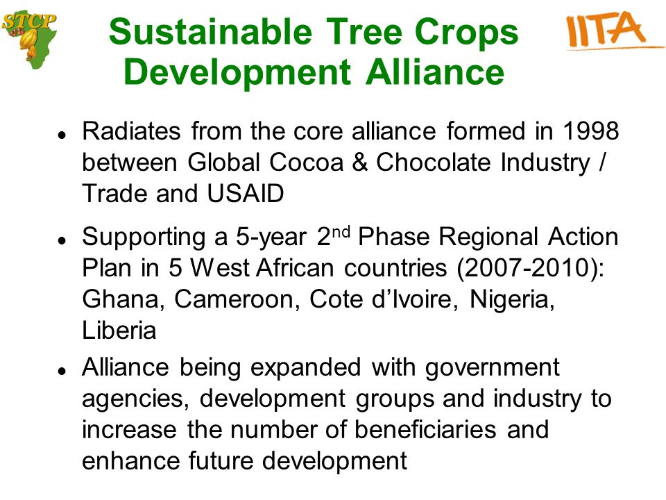 Sustainable Tree Crops Development Alliance Supporting a 5-year 2 nd Phase Regional Action Plan in 5 West African countries (2007-2010): Ghana, Cameroon, Cote dIvoire, Nigeria, Liberia Alliance being expanded with government agencies, development groups and industry to increase the number of beneficiaries and enhance future development Radiates from the core alliance formed in 1998 between Global Cocoa & Chocolate Industry / Trade and USAID