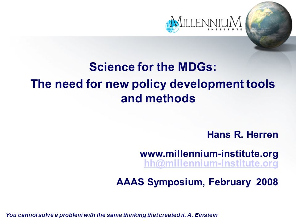 Science for the MDGs: The need for new policy development tools and methods Hans R. Herren www.millennium-institute.org hh@millennium-institute.org AA